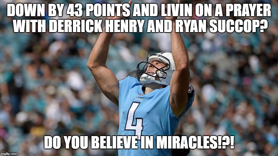 Down by 43 points and livin on a prayer with derrick hendry and ryan succop? | DOWN BY 43 POINTS AND LIVIN ON A PRAYER WITH DERRICK HENRY AND RYAN SUCCOP? DO YOU BELIEVE IN MIRACLES!?! | image tagged in ryan succop,derrick henry,tennessee titans,nfl memes,funny memes,fantasy football | made w/ Imgflip meme maker