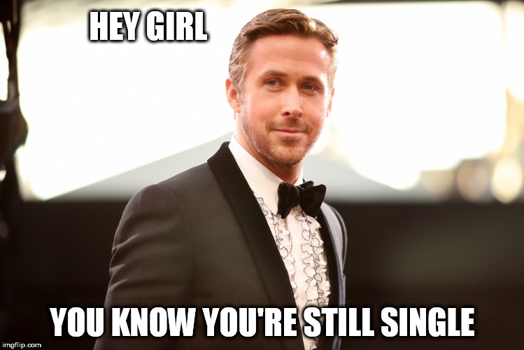 HEY GIRL YOU KNOW YOU'RE STILL SINGLE | image tagged in hey girl | made w/ Imgflip meme maker