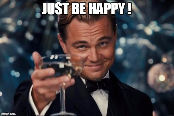 Leonardo Dicaprio Cheers Meme | JUST BE HAPPY ! | image tagged in memes,leonardo dicaprio cheers | made w/ Imgflip meme maker