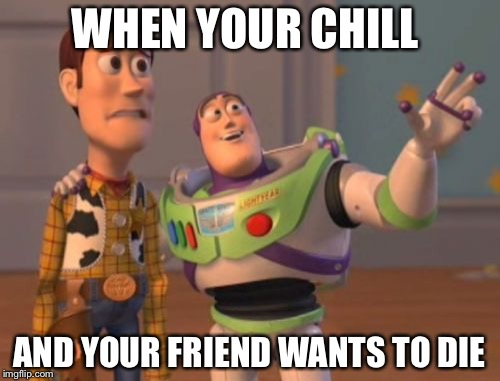X, X Everywhere Meme | WHEN YOUR CHILL AND YOUR FRIEND WANTS TO DIE | image tagged in memes,x,x everywhere,x x everywhere | made w/ Imgflip meme maker