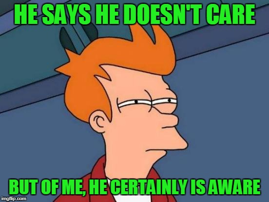 Futurama Fry Meme | HE SAYS HE DOESN'T CARE BUT OF ME, HE CERTAINLY IS AWARE | image tagged in memes,futurama fry | made w/ Imgflip meme maker