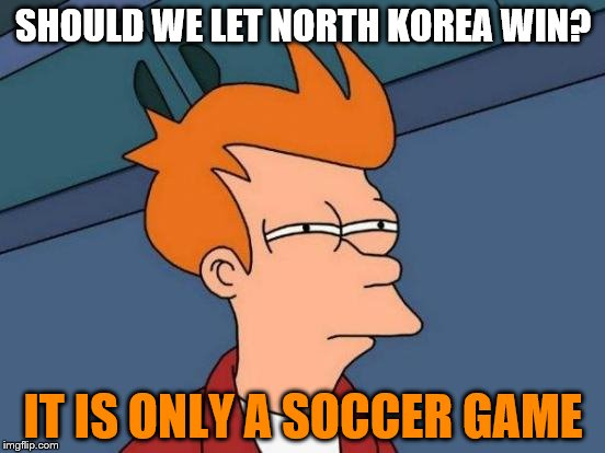 Futurama Fry Meme | SHOULD WE LET NORTH KOREA WIN? IT IS ONLY A SOCCER GAME | image tagged in memes,futurama fry | made w/ Imgflip meme maker