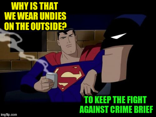 WHY IS THAT WE WEAR UNDIES ON THE OUTSIDE? TO KEEP THE FIGHT AGAINST CRIME BRIEF | made w/ Imgflip meme maker