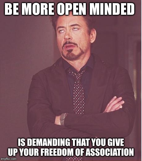 Face You Make Robert Downey Jr Meme | BE MORE OPEN MINDED IS DEMANDING THAT YOU GIVE UP YOUR FREEDOM OF ASSOCIATION | image tagged in memes,face you make robert downey jr | made w/ Imgflip meme maker