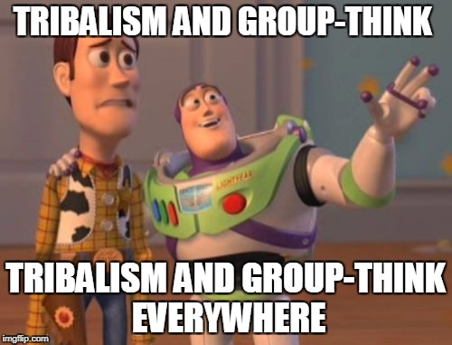 X, X Everywhere Meme | TRIBALISM AND GROUP-THINK TRIBALISM AND GROUP-THINK EVERYWHERE | image tagged in memes,x,x everywhere,x x everywhere | made w/ Imgflip meme maker