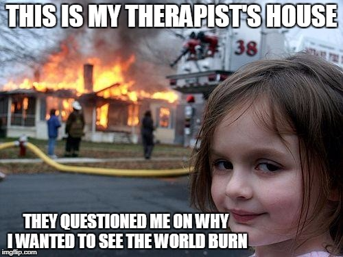 Never again! | THIS IS MY THERAPIST'S HOUSE THEY QUESTIONED ME ON WHY I WANTED TO SEE THE WORLD BURN | image tagged in memes,disaster girl | made w/ Imgflip meme maker