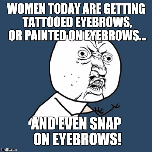 Y U No Meme | WOMEN TODAY ARE GETTING TATTOOED EYEBROWS, OR PAINTED ON EYEBROWS... AND EVEN SNAP ON EYEBROWS! | image tagged in memes,y u no | made w/ Imgflip meme maker