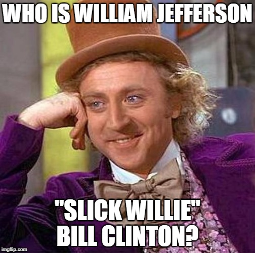 "Creepy Condescending Wonka Meme | WHO IS WILLIAM JEFFERSON ""SLICK WILLIE"" BILL CLINTON? 