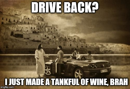 Jesus Talking To Cool Dude | DRIVE BACK? I JUST MADE A TANKFUL OF WINE, BRAH | image tagged in memes,jesus talking to cool dude | made w/ Imgflip meme maker