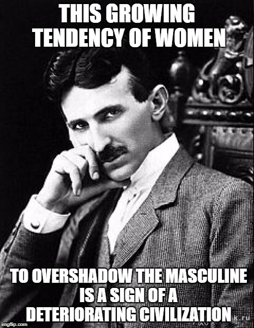 Tesla | THIS GROWING TENDENCY OF WOMEN TO OVERSHADOW THE MASCULINE IS A SIGN OF A DETERIORATING CIVILIZATION | image tagged in tesla | made w/ Imgflip meme maker
