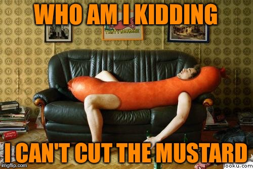 weiner | WHO AM I KIDDING I CAN'T CUT THE MUSTARD | image tagged in weiner | made w/ Imgflip meme maker