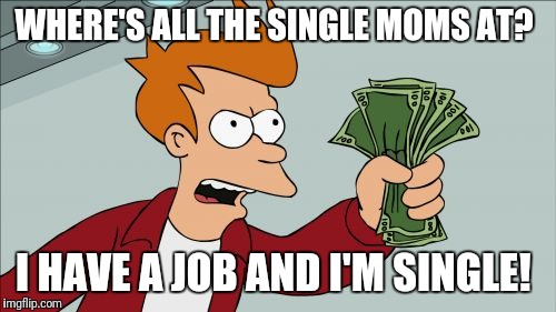 Shut Up And Take My Money Fry Meme | WHERE'S ALL THE SINGLE MOMS AT? I HAVE A JOB AND I'M SINGLE! | image tagged in memes,shut up and take my money fry,futurama fry,funny memes | made w/ Imgflip meme maker