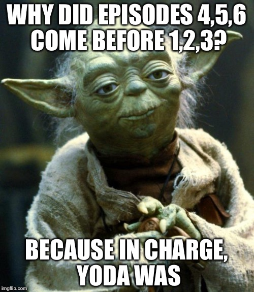 Star Wars Yoda Meme | WHY DID EPISODES 4,5,6 COME BEFORE 1,2,3? BECAUSE IN CHARGE, YODA WAS | image tagged in memes,star wars yoda | made w/ Imgflip meme maker