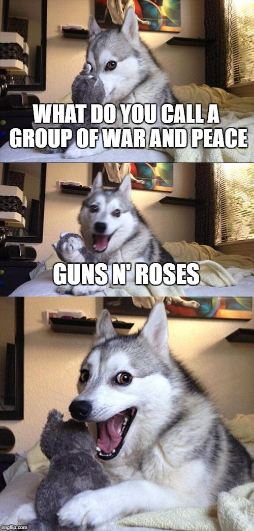 War & Peace | WHAT DO YOU CALL A GROUP OF WAR AND PEACE GUNS N' ROSES | image tagged in memes,bad pun dog,guns n roses,guns and roses,funny,puns | made w/ Imgflip meme maker