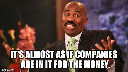 Steve Harvey Meme | IT'S ALMOST AS IF COMPANIES ARE IN IT FOR THE MONEY | image tagged in memes,steve harvey | made w/ Imgflip meme maker