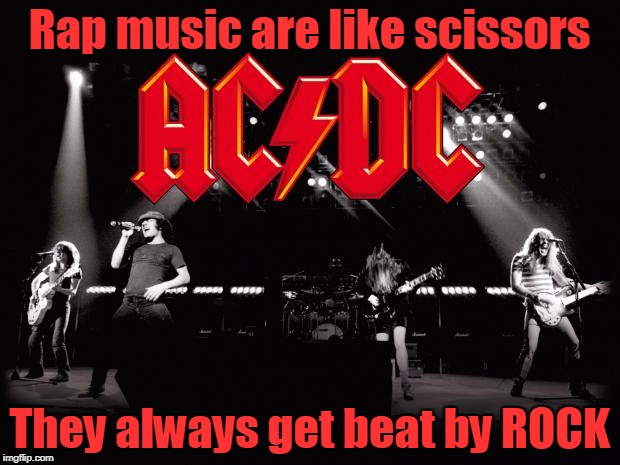 TRUTH! | Rap music are like scissors They always get beat by ROCK | image tagged in acdc,memes,music,trhtimmy,alt rock is my fav | made w/ Imgflip meme maker