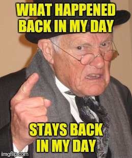 Back In My Day Meme | WHAT HAPPENED BACK IN MY DAY STAYS BACK IN MY DAY | image tagged in memes,back in my day | made w/ Imgflip meme maker