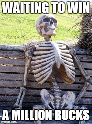 Waiting Skeleton Meme | WAITING TO WIN A MILLION BUCKS | image tagged in memes,waiting skeleton | made w/ Imgflip meme maker