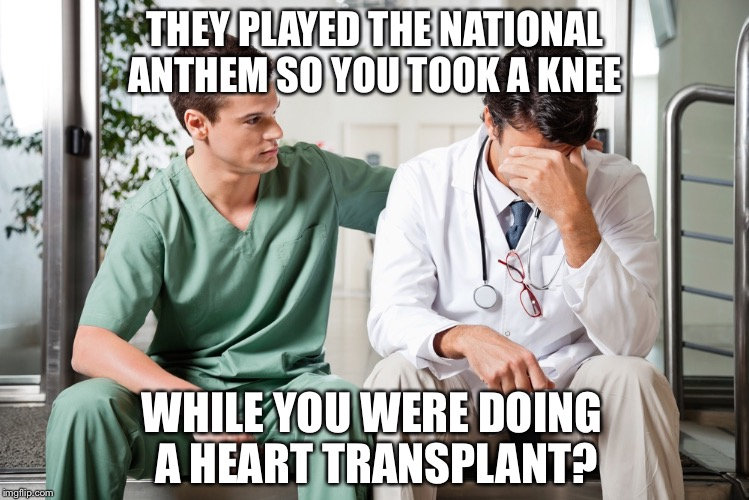PROTEST ON YOUR OWN TIME | THEY PLAYED THE NATIONAL ANTHEM SO YOU TOOK A KNEE WHILE YOU WERE DOING A HEART TRANSPLANT? | image tagged in nfl football | made w/ Imgflip meme maker