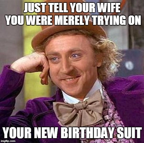 Creepy Condescending Wonka Meme | JUST TELL YOUR WIFE YOU WERE MERELY TRYING ON YOUR NEW BIRTHDAY SUIT | image tagged in memes,creepy condescending wonka | made w/ Imgflip meme maker