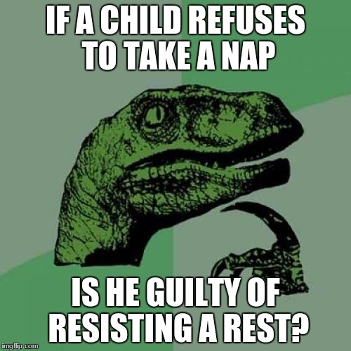 Philosoraptor Meme | IF A CHILD REFUSES TO TAKE A NAP IS HE GUILTY OF RESISTING A REST? | image tagged in memes,philosoraptor | made w/ Imgflip meme maker
