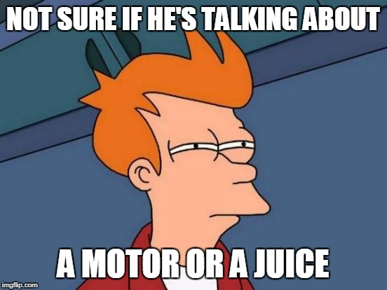 Futurama Fry Meme | NOT SURE IF HE'S TALKING ABOUT A MOTOR OR A JUICE | image tagged in memes,futurama fry | made w/ Imgflip meme maker