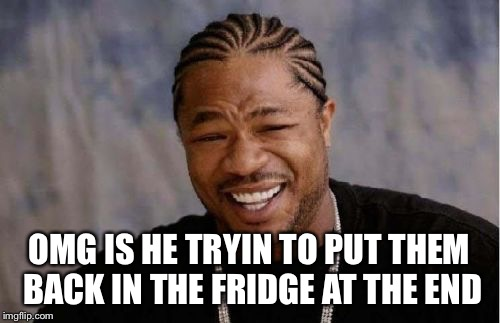 Yo Dawg Heard You Meme | OMG IS HE TRYIN TO PUT THEM BACK IN THE FRIDGE AT THE END | image tagged in memes,yo dawg heard you | made w/ Imgflip meme maker