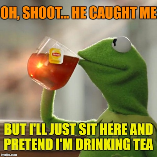 But Thats None Of My Business Meme | OH, SHOOT... HE CAUGHT ME BUT I'LL JUST SIT HERE AND PRETEND I'M DRINKING TEA | image tagged in memes,but thats none of my business,kermit the frog | made w/ Imgflip meme maker