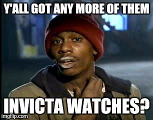 Y'all Got Any More Of That Meme | Y'ALL GOT ANY MORE OF THEM INVICTA WATCHES? | image tagged in memes,yall got any more of | made w/ Imgflip meme maker
