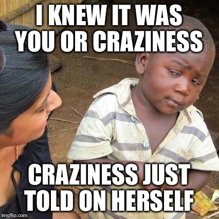 Third World Skeptical Kid Meme | I KNEW IT WAS YOU OR CRAZINESS CRAZINESS JUST TOLD ON HERSELF | image tagged in memes,third world skeptical kid | made w/ Imgflip meme maker