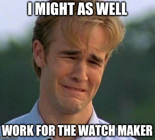 I MIGHT AS WELL WORK FOR THE WATCH MAKER | made w/ Imgflip meme maker