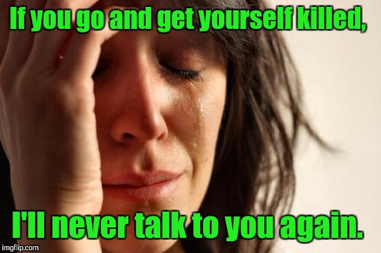 First World Problems Meme | If you go and get yourself killed, I'll never talk to you again. | image tagged in memes,first world problems | made w/ Imgflip meme maker