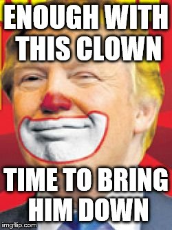 Donald Trump the Clown | ENOUGH WITH THIS CLOWN TIME TO BRING HIM DOWN | image tagged in donald trump the clown | made w/ Imgflip meme maker