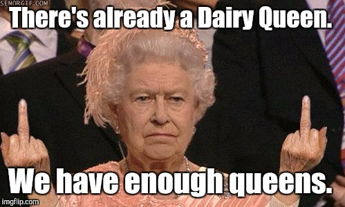 There's already a Dairy Queen. We have enough queens. | made w/ Imgflip meme maker