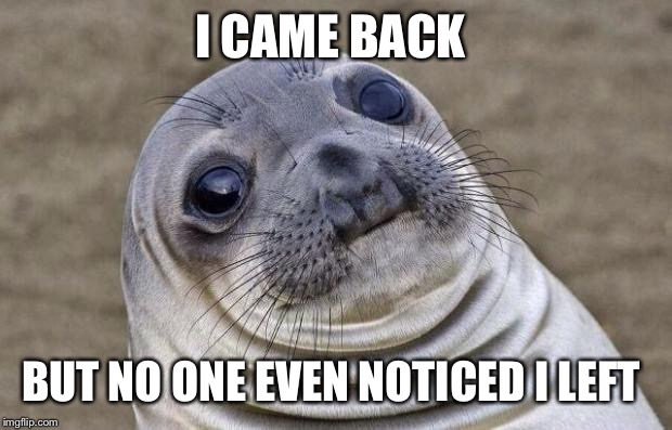 I'M BACK!!  | I CAME BACK BUT NO ONE EVEN NOTICED I LEFT | image tagged in memes,awkward moment sealion | made w/ Imgflip meme maker