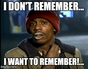 Y'all Got Any More Of That Meme | I DON'T REMEMBER... I WANT TO REMEMBER!... | image tagged in memes,yall got any more of | made w/ Imgflip meme maker
