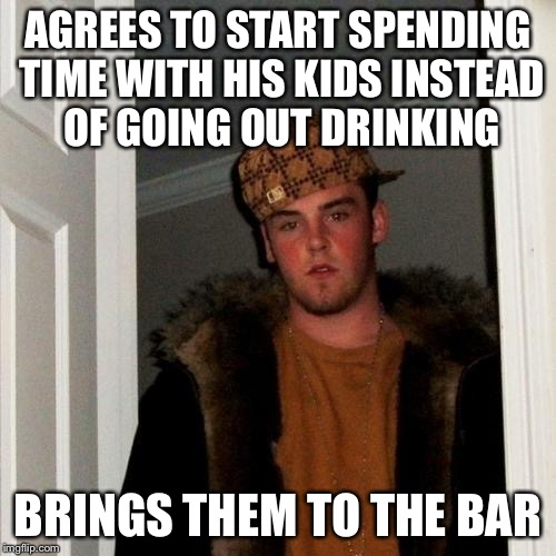 Scumbag Steve Meme | AGREES TO START SPENDING TIME WITH HIS KIDS INSTEAD OF GOING OUT DRINKING BRINGS THEM TO THE BAR | image tagged in memes,scumbag steve | made w/ Imgflip meme maker