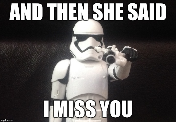 HOME MADE TEMPLATE WEEK | AND THEN SHE SAID I MISS YOU | image tagged in storm trooper takes aim,memes,homemade | made w/ Imgflip meme maker