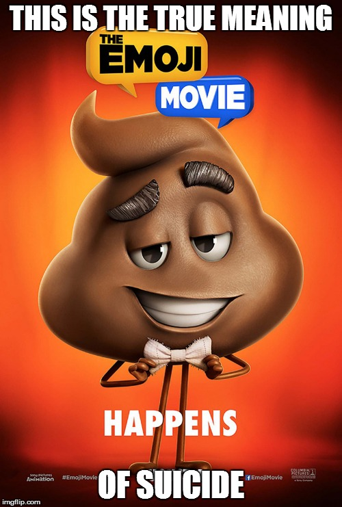 The emoji movie poop poster | THIS IS THE TRUE MEANING OF SUICIDE | image tagged in the emoji movie poop poster | made w/ Imgflip meme maker
