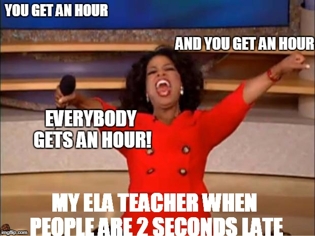 My ELA Teacher | YOU GET AN HOUR MY ELA TEACHER WHEN PEOPLE ARE 2 SECONDS LATE AND YOU GET AN HOUR EVERYBODY GETS AN HOUR! | image tagged in memes,oprah you get a,scumbag,school,teacher,detentionhour | made w/ Imgflip meme maker