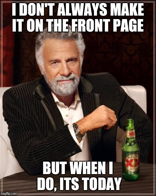 The Most Interesting Man In The World Meme | I DON'T ALWAYS MAKE IT ON THE FRONT PAGE BUT WHEN I DO, ITS TODAY | image tagged in memes,the most interesting man in the world | made w/ Imgflip meme maker