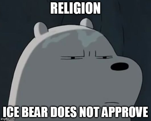 RELIGION ICE BEAR DOES NOT APPROVE | image tagged in ice bear does not approve | made w/ Imgflip meme maker