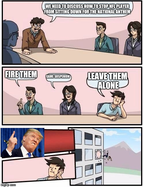 Boardroom Meeting Suggestion Meme | WE NEED TO DISCUSS HOW TO STOP NFL PLAYER FROM SITTING DOWN FOR THE NATIONAL ANTHEM FIRE THEM GAME SUSPENION LEAVE THEM ALONE | image tagged in memes,boardroom meeting suggestion | made w/ Imgflip meme maker