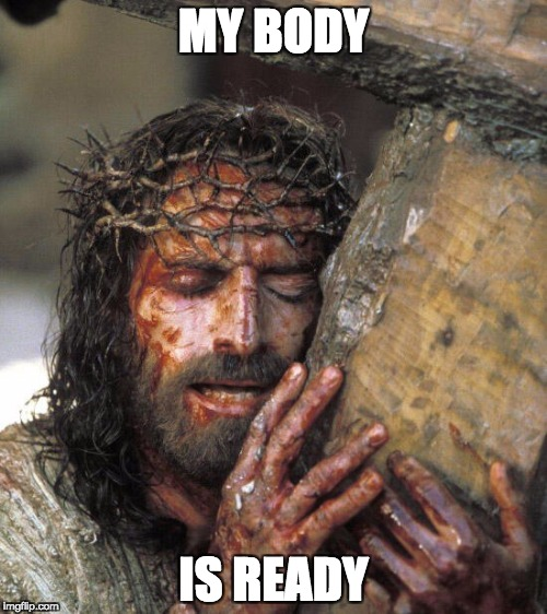 jesus body is ready | MY BODY IS READY | image tagged in jesus,my body is ready | made w/ Imgflip meme maker