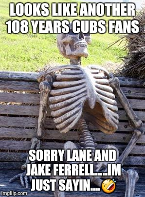 Waiting Skeleton Meme | LOOKS LIKE ANOTHER 108 YEARS CUBS FANS SORRY LANE AND JAKE FERRELL.....IM JUST SAYIN.... | image tagged in memes,waiting skeleton | made w/ Imgflip meme maker
