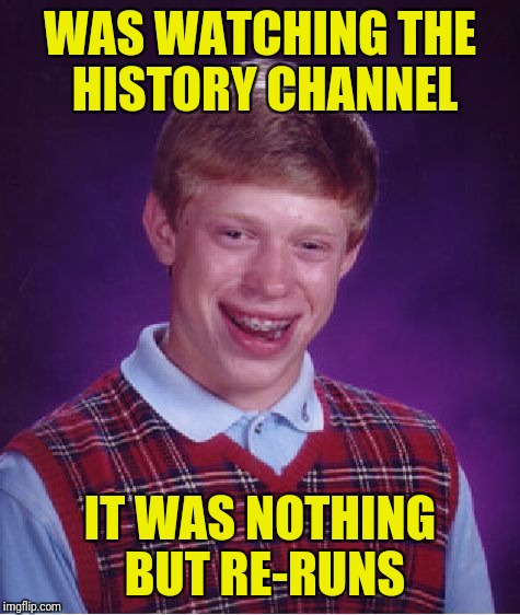 Bad Luck Brian Meme | WAS WATCHING THE HISTORY CHANNEL IT WAS NOTHING BUT RE-RUNS | image tagged in memes,bad luck brian | made w/ Imgflip meme maker