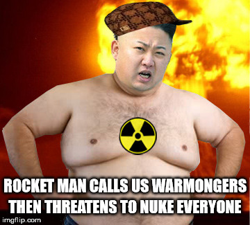 Rocket Man | ROCKET MAN CALLS US WARMONGERS THEN THREATENS TO NUKE EVERYONE | image tagged in kim jong un fat man,scumbag,nuke,memes,fat bastard,rocket man | made w/ Imgflip meme maker