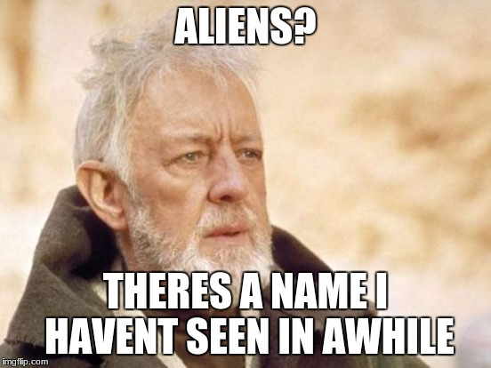 ALIENS? THERES A NAME I HAVENT SEEN IN AWHILE | made w/ Imgflip meme maker