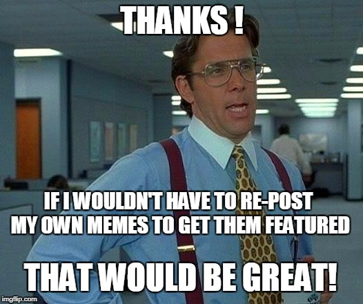 That Would Be Great Meme | THANKS ! THAT WOULD BE GREAT! IF I WOULDN'T HAVE TO RE-POST MY OWN MEMES TO GET THEM FEATURED | image tagged in memes,that would be great | made w/ Imgflip meme maker
