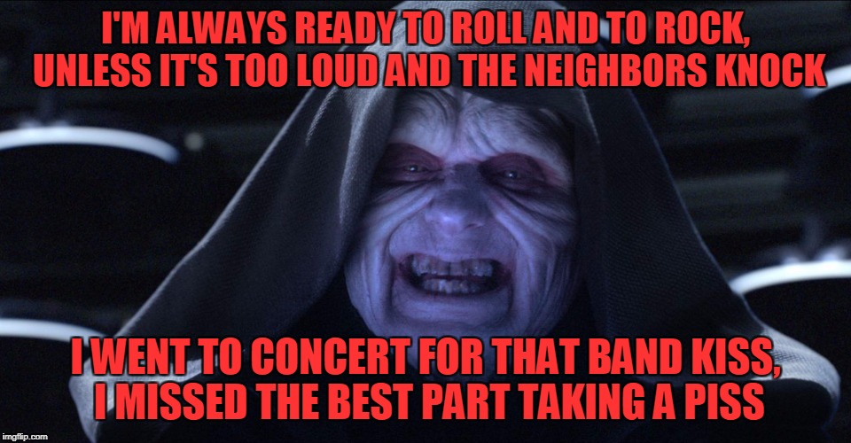 The Emperor Smiling | I'M ALWAYS READY TO ROLL AND TO ROCK, UNLESS IT'S TOO LOUD AND THE NEIGHBORS KNOCK I WENT TO CONCERT FOR THAT BAND KISS, I MISSED THE BEST P | image tagged in the emperor smiling | made w/ Imgflip meme maker